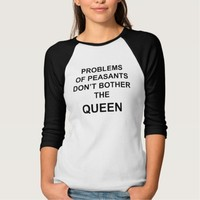 Problems of peasants don't bother the queen shirts
