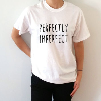 Perfectly Imperfect   T-shirt Unisex , slogan tshirt, funny tshirt, teens tshirt, tumblr shirt, fashion,  popular tshirt gift to her