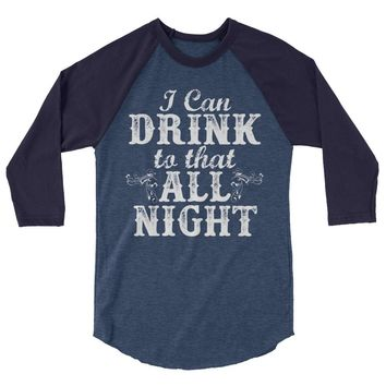 I Can Drink To That All Night - Unisex, 3/4 Sleeve Raglan T-Shirt - Various Colors Available