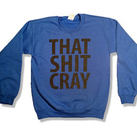 That Sh&% Cray Blue Crewneck Sweatshirt Jumper Sweater - mature - All Sizes Available