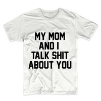 My Mom And I Talk Shit About You, Graphic Tee, Unisex T-Shirt