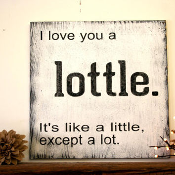 I Love You A Lottle It's Like A Little Except Its Alot Wood Sign Anniversary Wedding Shabby Chic Wall Art Rustic Chic Wall Sign White Black