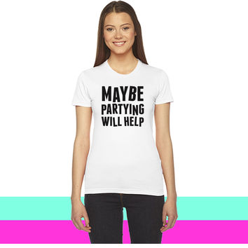 Maybe Partying Will Help_ women T-shirt