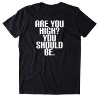 Are You High? You Should Be. Shirt Funny Weed Stoner Marijuana Smoker Mary Jane Blazing 420 Blunt Pot Tumblr T-shirt