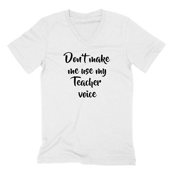 Don't make me use my teacher voice, education quote, love teaching, funny   V Neck T Shirt