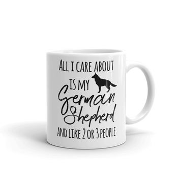 All I care about is my German Shepherd and like 2 or 3 people coffee mug - FREE SHIPPING