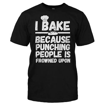 I Bake Because Punching People Is Frowned Upon - T Shirt
