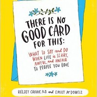 There Is No Good Card for This: What To Say and Do When Life Is Scary, Awful, and Unfair to People You Love Hardcover – January 17, 2017