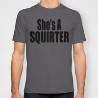 She's A Squirter T-shirt by Raunchy Ass Tees