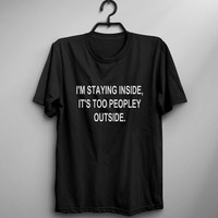 Im staying inside its too peopley outside funny t shirt womens graphic tees for teens girl gifts hipster instagram tumblr mens funny tshirt