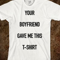 YOUR BOYFRIEND GAVE ME THIS T-SHIRT