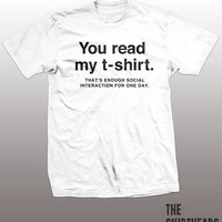 You Read My T-Shirt Shirt -  thats enough social interaction for one day tshirt mens womens gift, funny tee, instagram, tumblr, humor, geek
