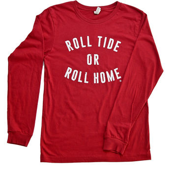 """""""Roll Tide or Roll Home"""" Long Sleeve Shirt"""