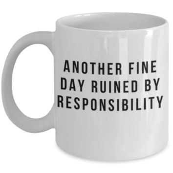 Funny Coffee Mug: Another Fine Day Ruined By Responsibility - Sarcastic Coffee Mug, Funny Gift, Birthday Gift, Perfect Gift for Best Friend, Sister, Sibling, Cousin, Roommate, Coworker, Father, Mother, Christmas Gift