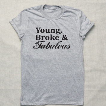 Young, Broke & Fabulous  T-shirt  Tumblr Hipster Funny Cool Shirt No Money Student life