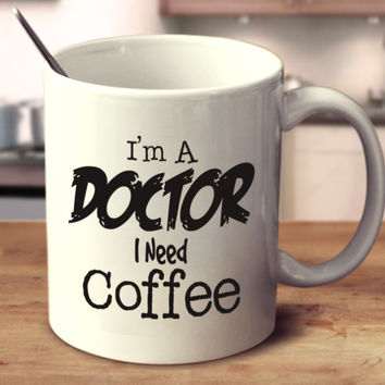 I'm A Doctor I Need Coffee
