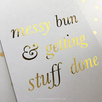 Messy Bun Getting Stuff Done, Getting Stuff Done, Office Wall Art, Gold Foil Print, Gold Foil, Gold Decor, Gold Foil Art, Rose Gold Foil Art
