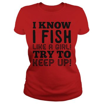 I know I fish like a girl try to keep up ladies shirt Classic Ladies Tee
