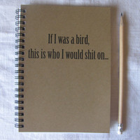 If I was a bird, this is who I would shit on...- 5 x 7 journal