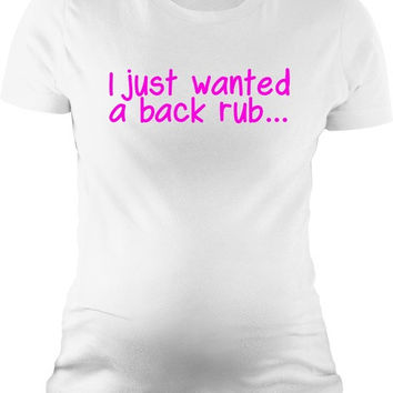 I Just Wanted A Back Rub T Shirt Funny Maternity Shirts = 1945962756