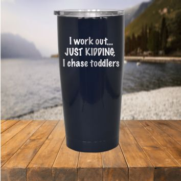 I Workout, Just Kidding I Chase Toddlers Tumbler