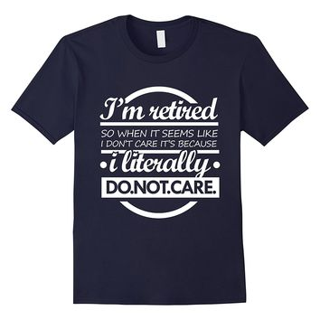 Retired Literally Don't Care - Funny Retirement Party Shirt