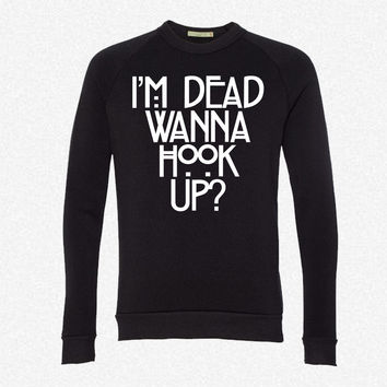 I'm Dead Wanna Hook Up fleece crewneck sweatshirt