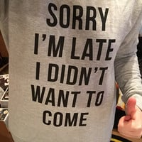 Sorry I'm Late I Didn't Want to Come Sweatshirt in Grey