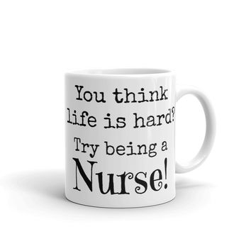 You think life is hard? Try being a nurse!  Coffee Mug - FREE SHIPPING