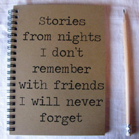 Stories from nights I don't remember with friends I will never forget - 5 x 7 journal