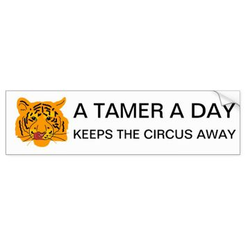 Tiger A Tamer A Day Keeps The Circus Away Bumper Sticker