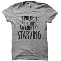 I Apologize for the things I say when I am Starving T-Shirt - funny hungry t-shirt shirt hoodie sorry mens ladies tee t