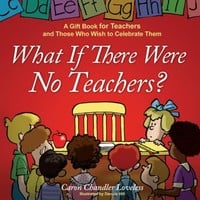 What If There Were No Teachers?: A Gift Book for Teachers and Those Who Wish to Celebrate Them