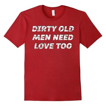 Dirty Old Men Need Love Too T-Shirt | Gift for Uncle- maybe?