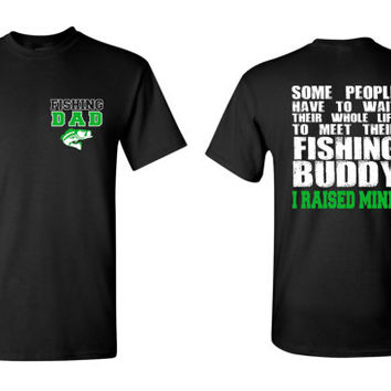 Fishing Dad T Shirt, Some People will Have to Wait Their Whole Life to Meet their Fishing Buddy, I Raised Mine Father Shirt Gift