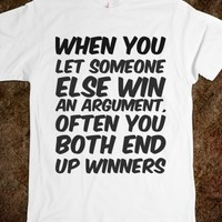 WHEN YOU LET SOMEONE ELSE WIN AN ARGUMENT, OFTEN YOU BOTH END UP WINNERS