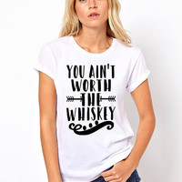 You ain't worth the whiskey quote t-shirt available in size s, med, large, and Xl women funny graphic shirt