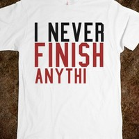 I NEVER FINISH ANYTHING TEE T SHIRT
