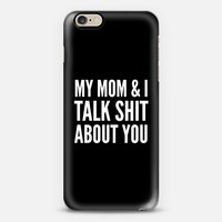 MY MOM & I TALK SHIT ABOUT YOU (Black & White) iPhone 6 case by CreativeAngel | Casetify
