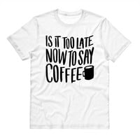 Is it Too Late To Say Coffee Shirt