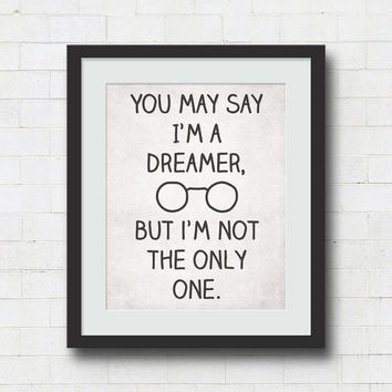 You May Say Im A Dreamer But Not The Only One