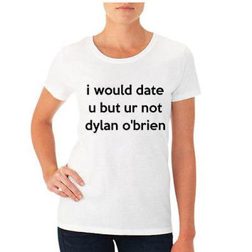 I WOULD DATE U BUT UR NOT DYLAN O'BRIEN Large L white T-shirt
