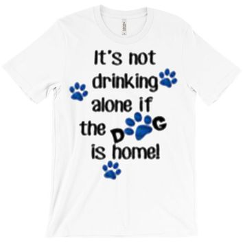 IT'S NOT DRINKING ALONE IF THE DOG IS HOME! T-Shirt