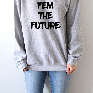 Fem The Future Sweatshirt Unisex for women girl power feminist slogan womens gift womens right sassy cool fashion saying