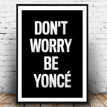 Don't Worry Be Yonce, Inspirational Quote, Humour print, Funny quote, Typography poster, Beyonce Print, Wall Art, Positive Quote, quote art