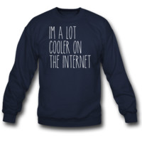 I Am A Lot Cooler On The Interbnet Sweatshirt
