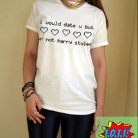 i would date u but ur not harry styles T Shirt Unisex White Black Grey S M L XL Tumblr Instagram Blogger