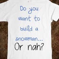 Do you want to build a snowman... or nah? - Shirts 706 - Skreened T-shirts, Organic Shirts, Hoodies, Kids Tees, Baby One-Pieces and Tote Bags