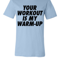 Your Workout Is My Warm-Up - Unisex T-shirt