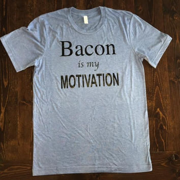 """""""Bacon Is My Motivation"""" Shirt"""